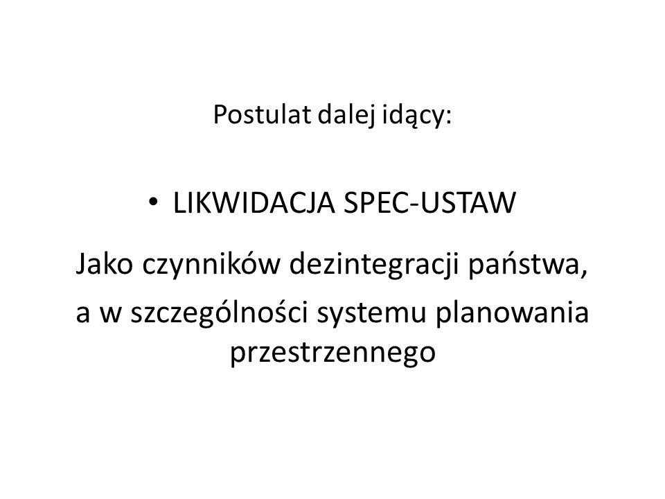 Postulat dalej idący: LIKWIDACJA SPEC-USTAW Jako czynników dezintegracji państwa, a w szczególności systemu planowania przestrzennego