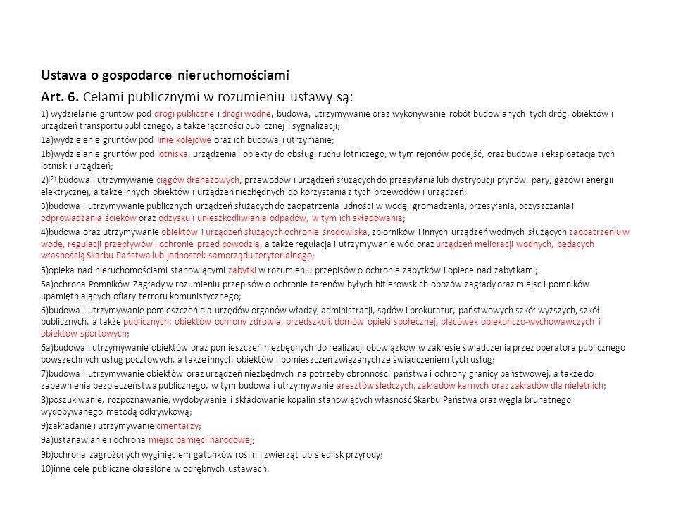 Ustawa o gospodarce nieruchomościami Art. 6. Celami publicznymi w rozumieniu ustawy są: 1) wydzielanie gruntów pod drogi publiczne i drogi wodne, budo
