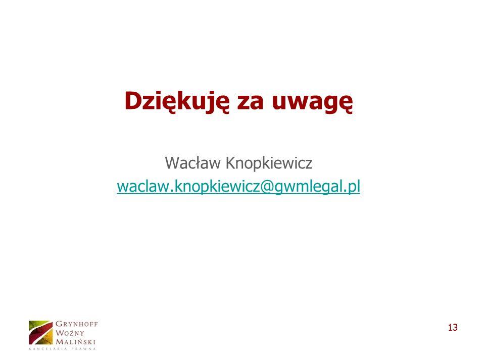 13 Dziękuję za uwagę Wacław Knopkiewicz waclaw.knopkiewicz@gwmlegal.pl