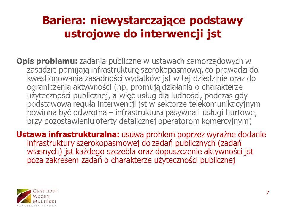 7 Bariera: niewystarczające podstawy ustrojowe do interwencji jst Opis problemu: zadania publiczne w ustawach samorządowych w zasadzie pomijają infrastrukturę szerokopasmową, co prowadzi do kwestionowania zasadności wydatków jst w tej dziedzinie oraz do ograniczenia aktywności (np.