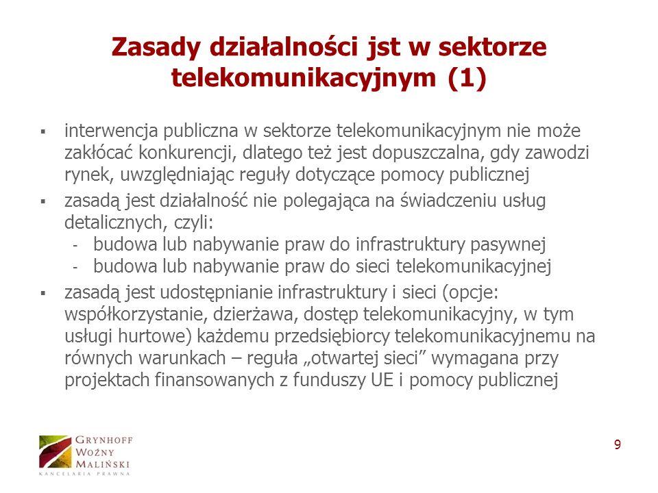 9 Zasady działalności jst w sektorze telekomunikacyjnym (1) interwencja publiczna w sektorze telekomunikacyjnym nie może zakłócać konkurencji, dlatego też jest dopuszczalna, gdy zawodzi rynek, uwzględniając reguły dotyczące pomocy publicznej zasadą jest działalność nie polegająca na świadczeniu usług detalicznych, czyli: - budowa lub nabywanie praw do infrastruktury pasywnej - budowa lub nabywanie praw do sieci telekomunikacyjnej zasadą jest udostępnianie infrastruktury i sieci (opcje: współkorzystanie, dzierżawa, dostęp telekomunikacyjny, w tym usługi hurtowe) każdemu przedsiębiorcy telekomunikacyjnemu na równych warunkach – reguła otwartej sieci wymagana przy projektach finansowanych z funduszy UE i pomocy publicznej