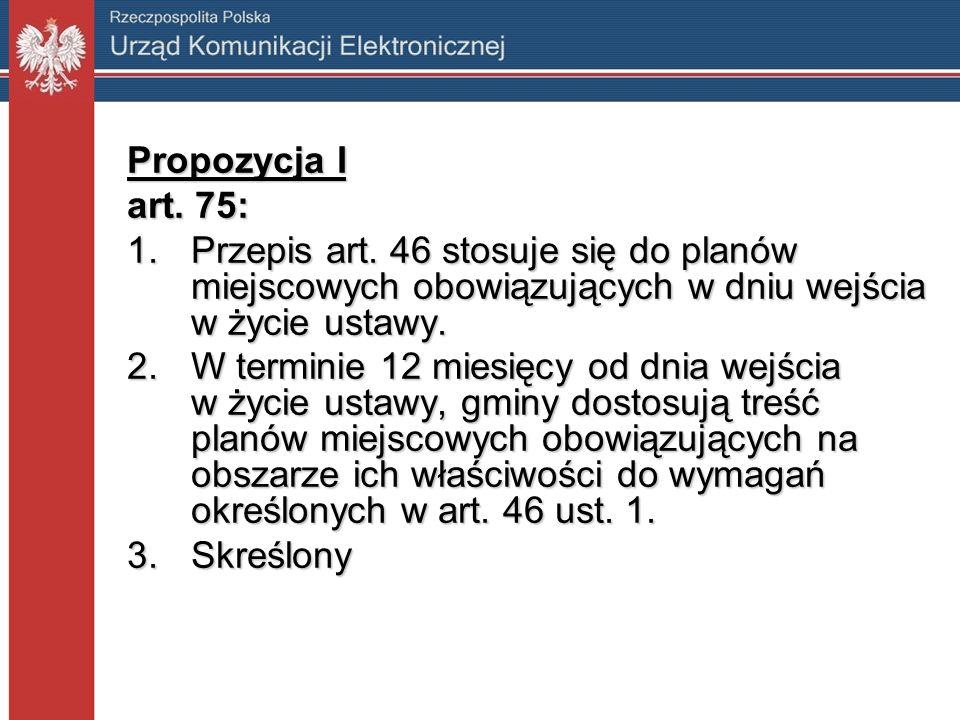 Propozycja I art. 75: 1.Przepis art. 46 stosuje się do planów miejscowych obowiązujących w dniu wejścia w życie ustawy. 2.W terminie 12 miesięcy od dn