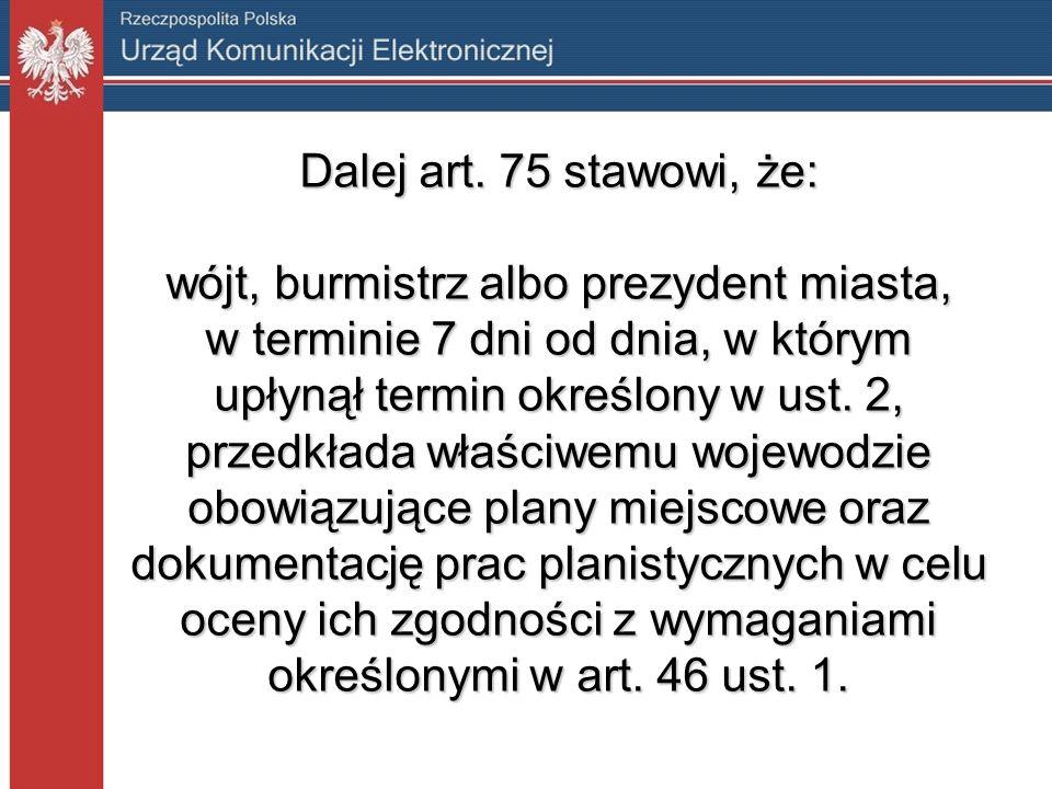 Dalej art. 75 stawowi, że: wójt, burmistrz albo prezydent miasta, w terminie 7 dni od dnia, w którym upłynął termin określony w ust. 2, przedkłada wła