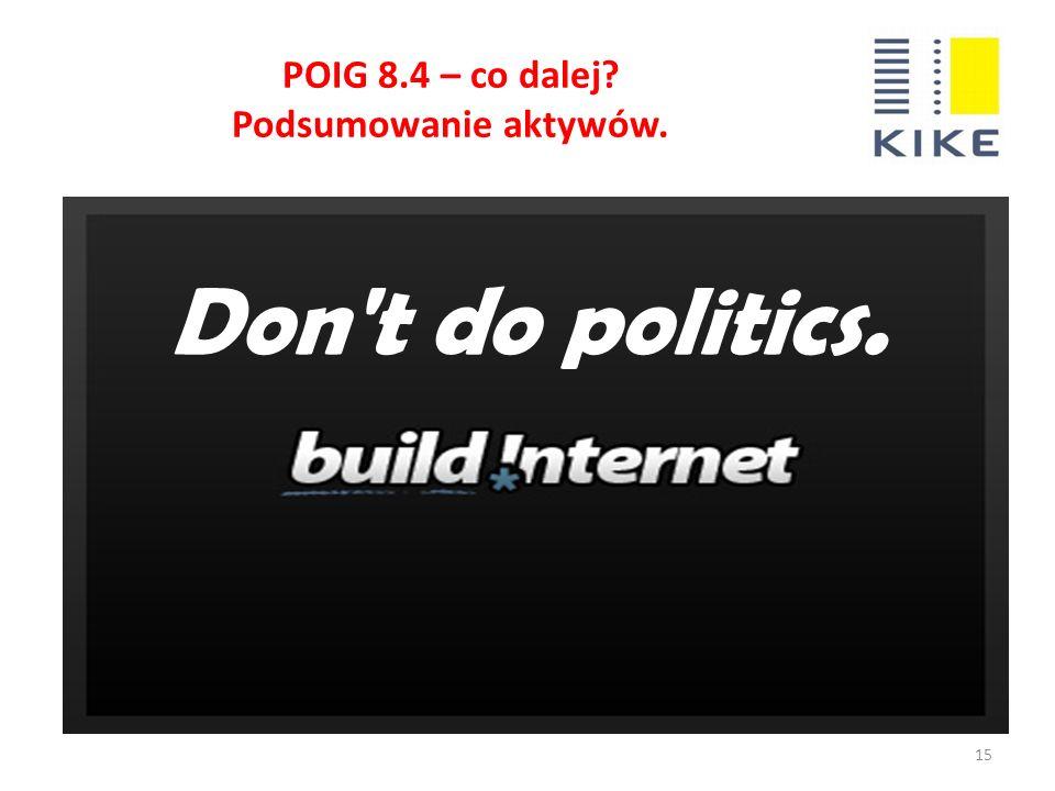POIG 8.4 – co dalej? Podsumowanie aktywów. 15 Don t do politics.