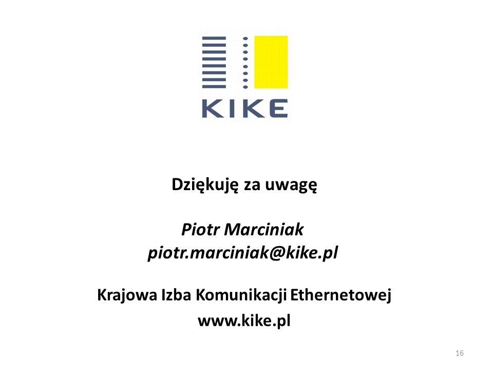 Piotr Marciniak piotr.marciniak@kike.pl Krajowa Izba Komunikacji Ethernetowej www.kike.pl Dziękuję za uwagę 16
