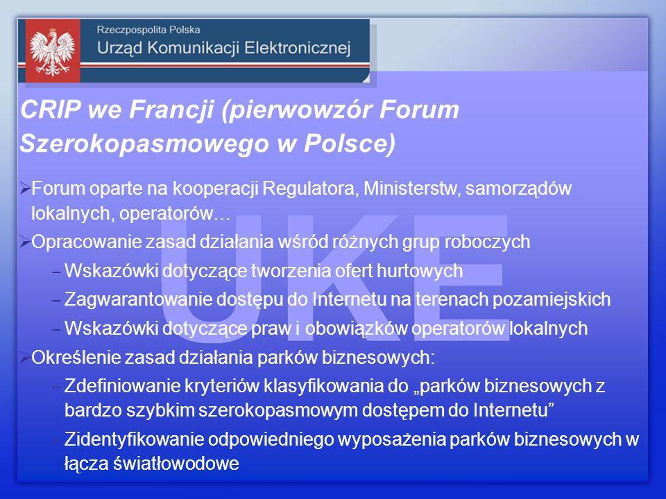 CRIP we Francji (pierwowzór Forum Szerokopasmowego w Polsce) Forum oparte na kooperacji Regulatora, Ministerstw, samorządów lokalnych, operatorów… Opracowanie zasad działania wśród różnych grup roboczych Wskazówki dotyczące tworzenia ofert hurtowych Zagwarantowanie dostępu do Internetu na terenach pozamiejskich Wskazówki dotyczące praw i obowiązków operatorów lokalnych Określenie zasad działania parków biznesowych: Zdefiniowanie kryteriów klasyfikowania do parków biznesowych z bardzo szybkim szerokopasmowym dostępem do Internetu Zidentyfikowanie odpowiedniego wyposażenia parków biznesowych w łącza światłowodowe