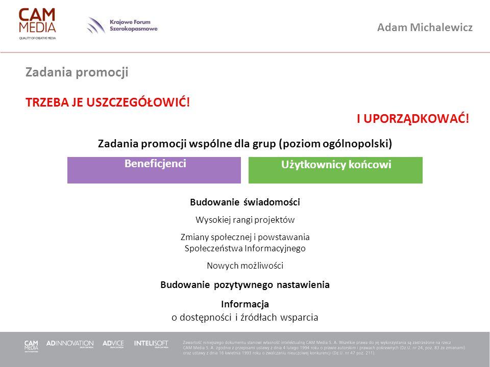 Adam Michalewicz Beneficjenci Użytkownicy końcowi Zadania promocji TRZEBA JE USZCZEGÓŁOWIĆ! I UPORZĄDKOWAĆ! Budowanie świadomości Wysokiej rangi proje