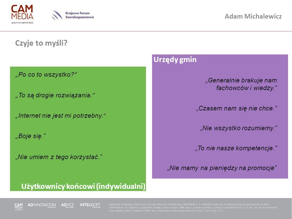 Adam Michalewicz Urzędy gmin Użytkownicy końcowi (indywidualni) Czyje to myśli? Po co to wszystko? To są drogie rozwiązania. Internet nie jest mi potr