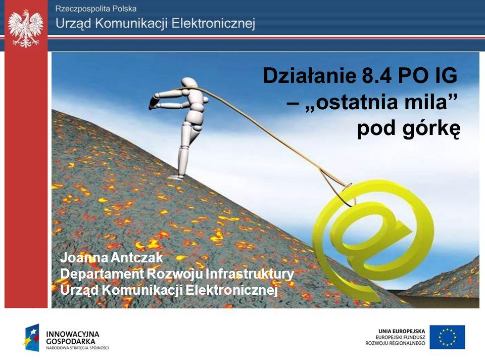 Działanie 8.4 PO IG – ostatnia mila pod górkę Joanna Antczak Departament Rozwoju Infrastruktury Urząd Komunikacji Elektronicznej