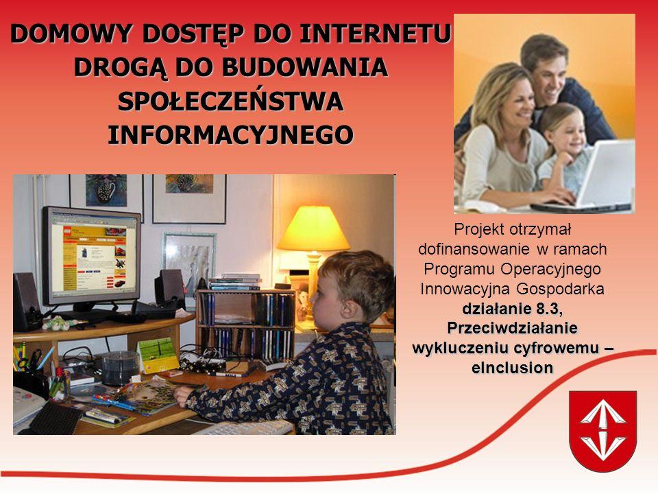 DOMOWY DOSTĘP DO INTERNETU DROGĄ DO BUDOWANIA SPOŁECZEŃSTWA INFORMACYJNEGO działanie 8.3, Przeciwdziałanie wykluczeniu cyfrowemu – eInclusion Projekt otrzymał dofinansowanie w ramach Programu Operacyjnego Innowacyjna Gospodarka działanie 8.3, Przeciwdziałanie wykluczeniu cyfrowemu – eInclusion