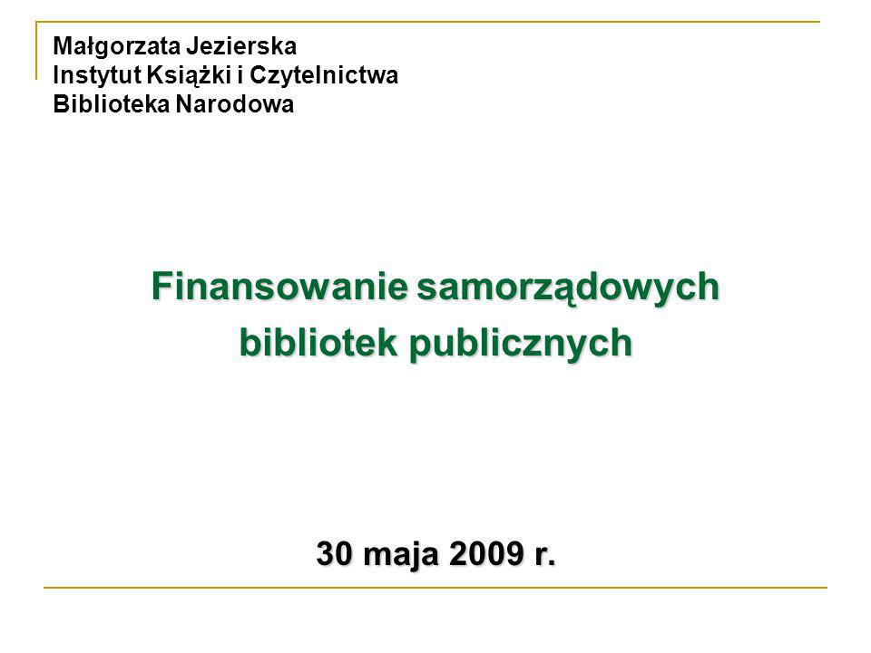 Małgorzata Jezierska Instytut Książki i Czytelnictwa Biblioteka Narodowa Finansowanie samorządowych bibliotek publicznych 30 maja 2009 r.