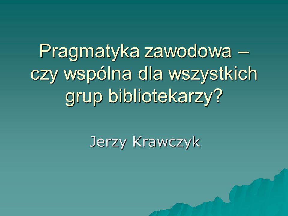 Pragmatyka zawodowa – czy wspólna dla wszystkich grup bibliotekarzy? Jerzy Krawczyk