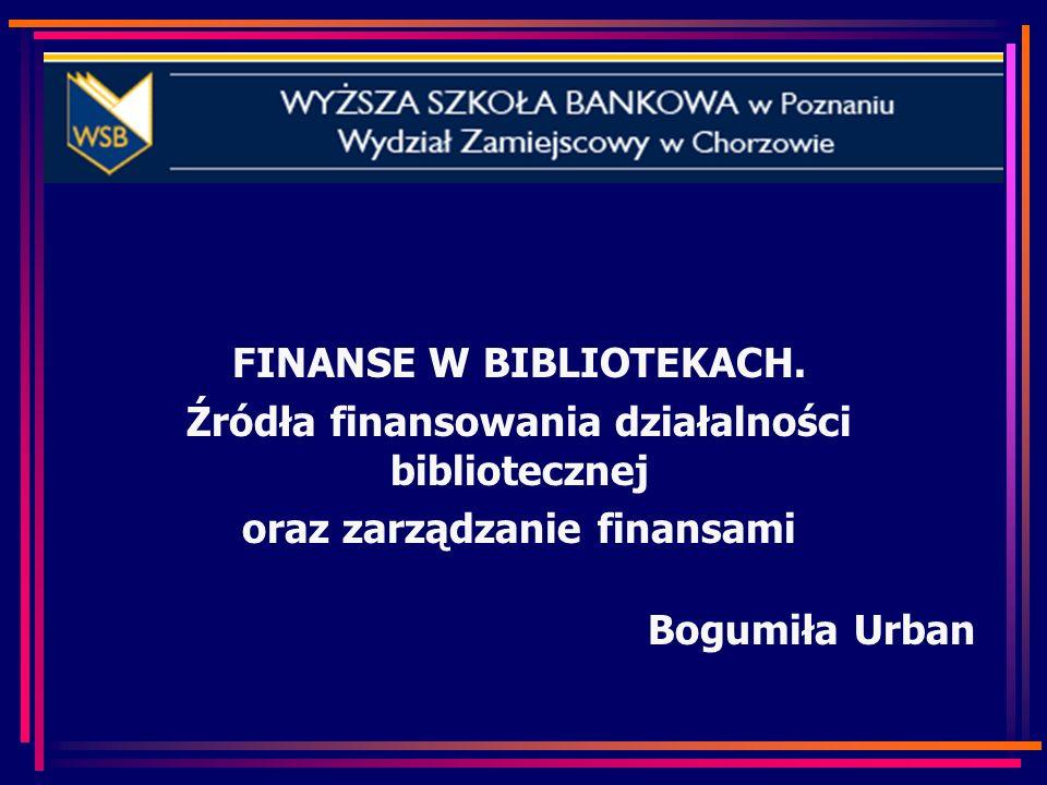 FINANSE W BIBLIOTEKACH. Źródła finansowania działalności bibliotecznej oraz zarządzanie finansami Bogumiła Urban