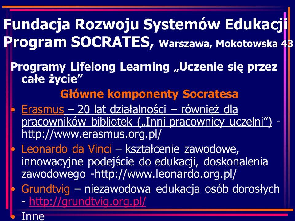 Fundacja Rozwoju Systemów Edukacji Program SOCRATES, Warszawa, Mokotowska 43 Programy Lifelong Learning Uczenie się przez całe życie Główne komponenty Socratesa Erasmus – 20 lat działalności – również dla pracowników bibliotek (Inni pracownicy uczelni) - http://www.erasmus.org.pl/ Leonardo da Vinci – kształcenie zawodowe, innowacyjne podejście do edukacji, doskonalenia zawodowego -http://www.leonardo.org.pl/ Grundtvig – niezawodowa edukacja osób dorosłych - http://grundtvig.org.pl/http://grundtvig.org.pl/ Inne