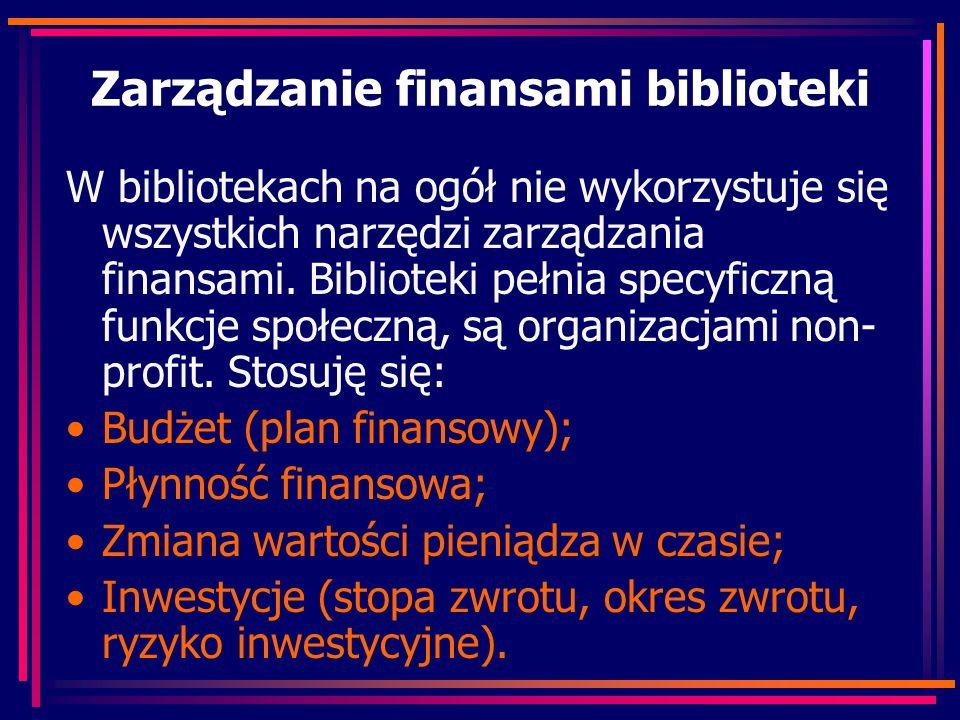 Zarządzanie finansami biblioteki W bibliotekach na ogół nie wykorzystuje się wszystkich narzędzi zarządzania finansami. Biblioteki pełnia specyficzną
