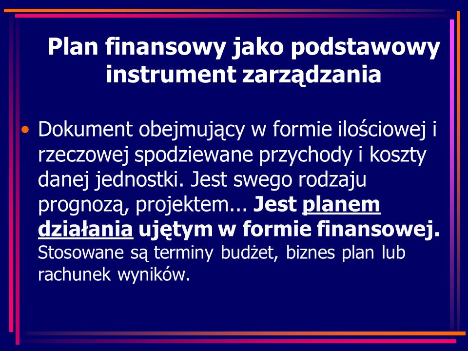 Plan finansowy jako podstawowy instrument zarządzania Dokument obejmujący w formie ilościowej i rzeczowej spodziewane przychody i koszty danej jednostki.