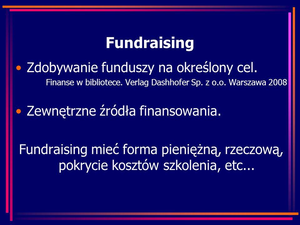 Fundraising Zdobywanie funduszy na określony cel. Finanse w bibliotece. Verlag Dashhofer Sp. z o.o. Warszawa 2008 Zewnętrzne źródła finansowania. Fund