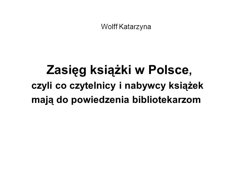 Wolff Katarzyna Zasięg książki w Polsce, czyli co czytelnicy i nabywcy książek mają do powiedzenia bibliotekarzom