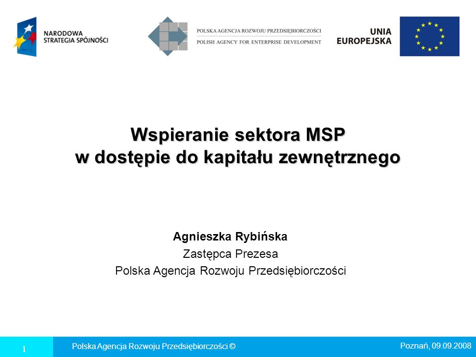 Wspieranie sektora MSP w dostępie do kapitału zewnętrznego Agnieszka Rybińska Zastępca Prezesa Polska Agencja Rozwoju Przedsiębiorczości Polska Agencj