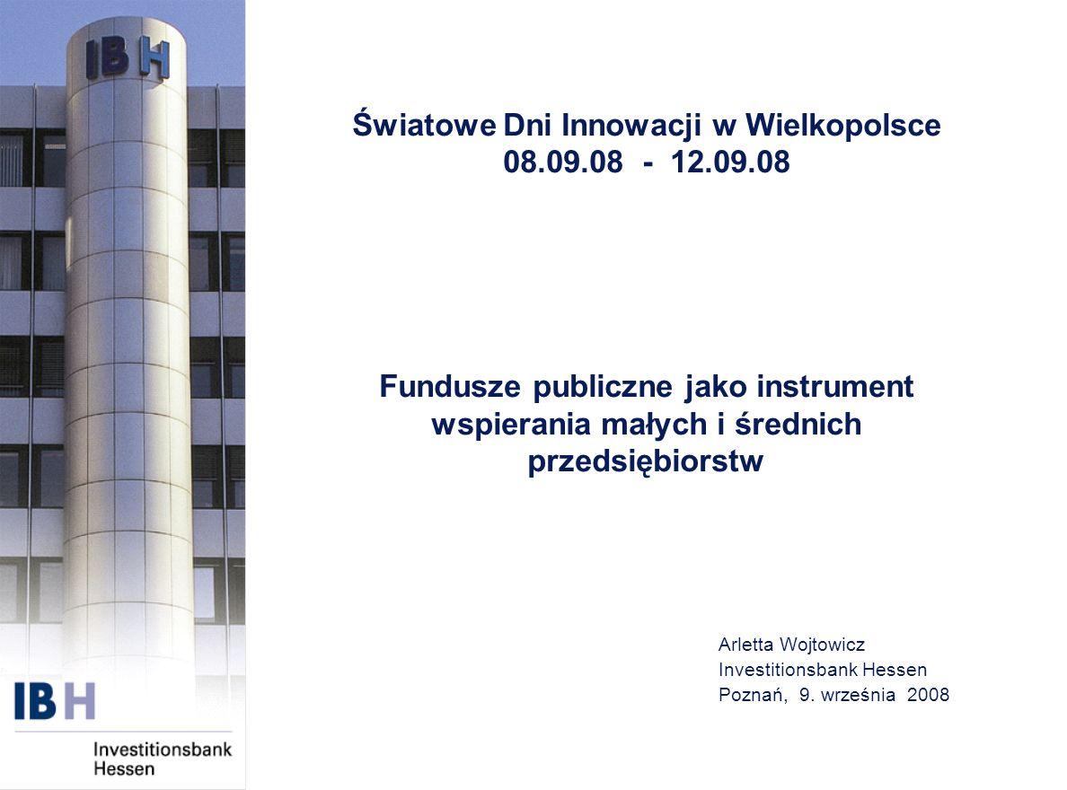 Arletta Wojtowicz Investitionsbank Hessen Poznań, 9. września 2008 Światowe Dni Innowacji w Wielkopolsce 08.09.08 - 12.09.08 Fundusze publiczne jako i