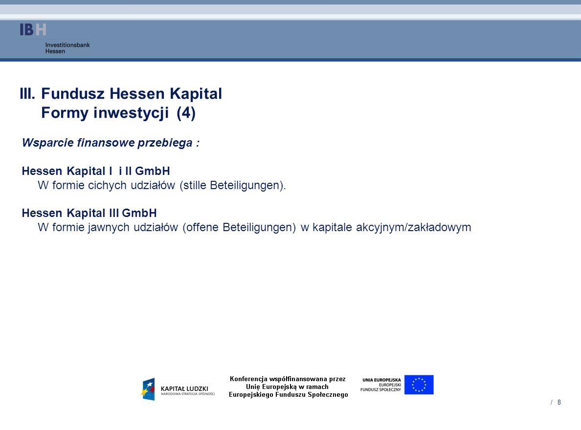 / 8 III. Fundusz Hessen Kapital Formy inwestycji (4) Wsparcie finansowe przebiega : Hessen Kapital I i II GmbH W formie cichych udziałów (stille Betei