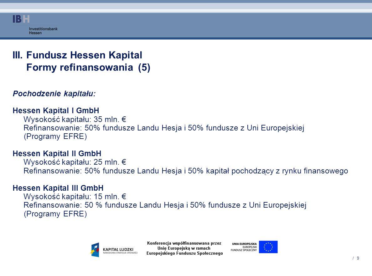 / 9 III. Fundusz Hessen Kapital Formy refinansowania (5) Pochodzenie kapitału: Hessen Kapital I GmbH Wysokość kapitału: 35 mln. Refinansowanie: 50% fu