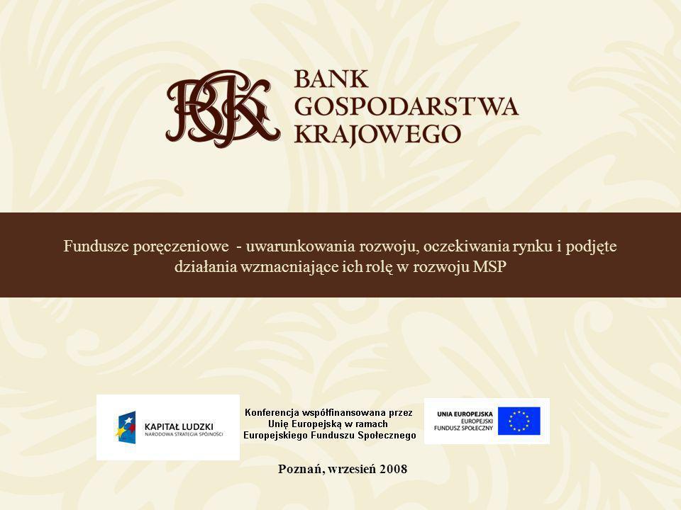 Fundusze poręczeniowe - uwarunkowania rozwoju, oczekiwania rynku i podjęte działania wzmacniające ich rolę w rozwoju MSP Poznań, wrzesień 2008