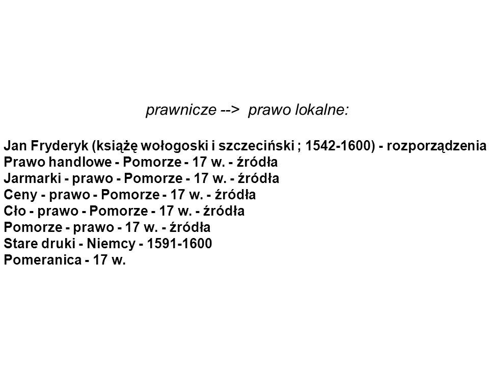 prawnicze --> prawo lokalne: Jan Fryderyk (książę wołogoski i szczeciński ; 1542-1600) - rozporządzenia Prawo handlowe - Pomorze - 17 w.