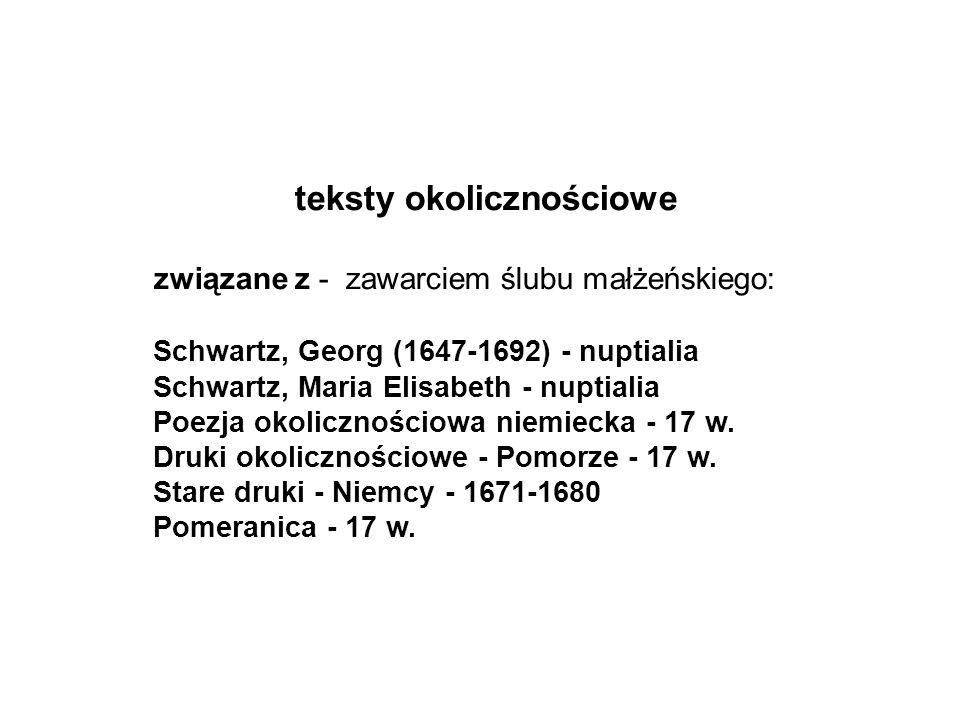 teksty okolicznościowe związane z - zawarciem ślubu małżeńskiego: Schwartz, Georg (1647-1692) - nuptialia Schwartz, Maria Elisabeth - nuptialia Poezja okolicznościowa niemiecka - 17 w.