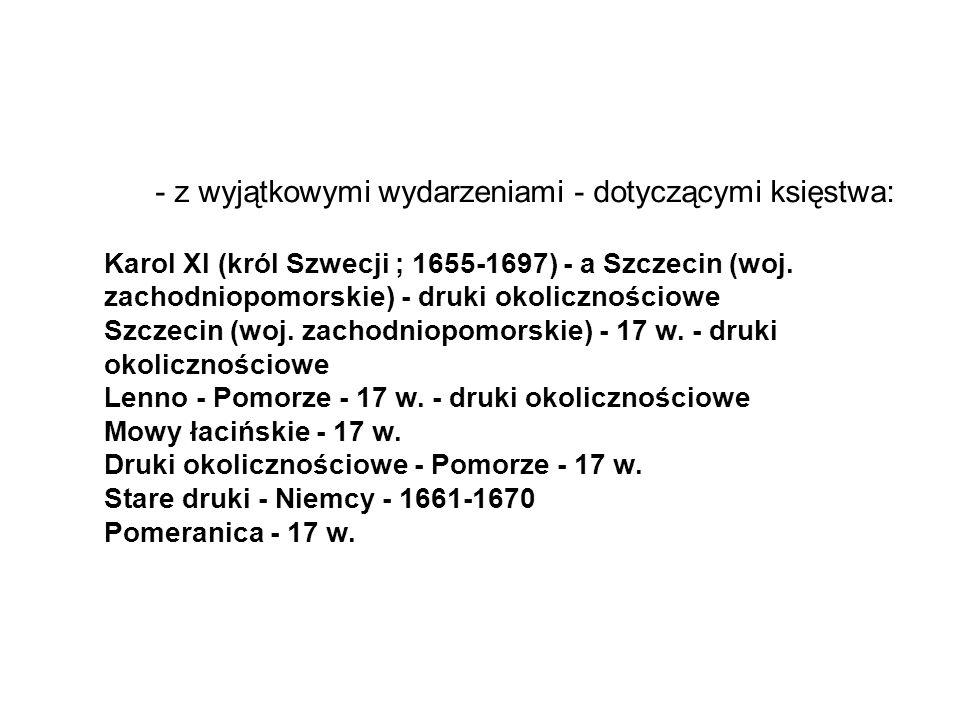 - z wyjątkowymi wydarzeniami - dotyczącymi księstwa: Karol XI (król Szwecji ; 1655-1697) - a Szczecin (woj.