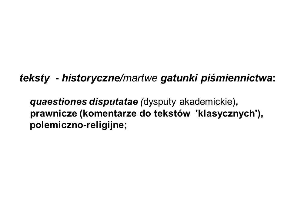 teksty - historyczne/martwe gatunki piśmiennictwa: quaestiones disputatae (dysputy akademickie), prawnicze (komentarze do tekstów klasycznych ), polemiczno-religijne;
