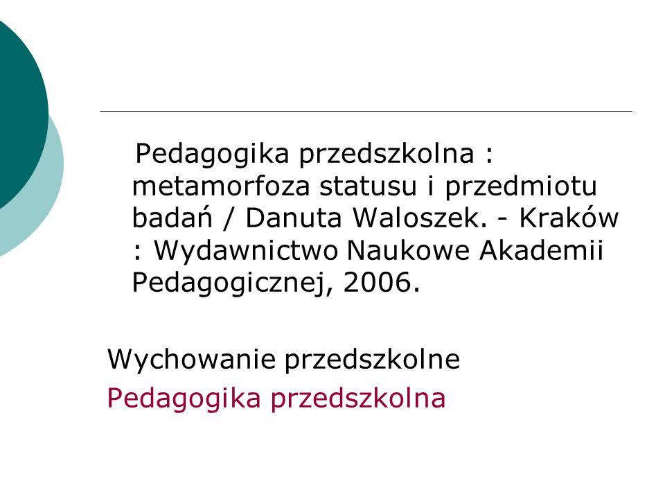 Pedagogika przedszkolna : metamorfoza statusu i przedmiotu badań / Danuta Waloszek. - Kraków : Wydawnictwo Naukowe Akademii Pedagogicznej, 2006. Wycho