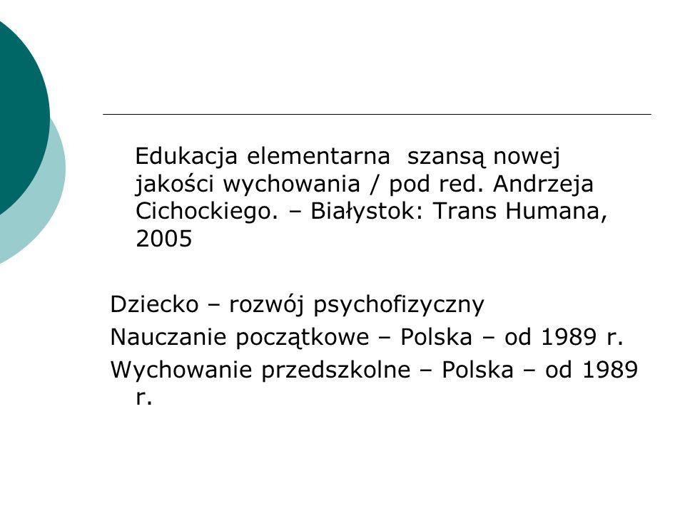Edukacja elementarna szansą nowej jakości wychowania / pod red. Andrzeja Cichockiego. – Białystok: Trans Humana, 2005 Dziecko – rozwój psychofizyczny