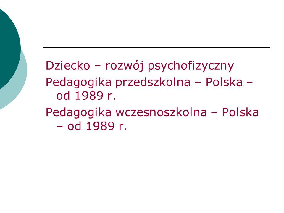Dziecko – rozwój psychofizyczny Pedagogika przedszkolna – Polska – od 1989 r. Pedagogika wczesnoszkolna – Polska – od 1989 r.