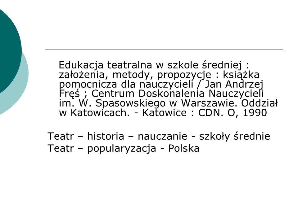 Edukacja teatralna w szkole średniej : założenia, metody, propozycje : książka pomocnicza dla nauczycieli / Jan Andrzej Fręś ; Centrum Doskonalenia Na