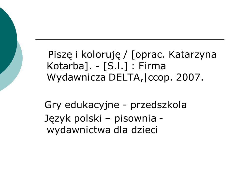 Piszę i koloruję / [oprac. Katarzyna Kotarba]. - [S.l.] : Firma Wydawnicza DELTA,|ccop. 2007. Gry edukacyjne - przedszkola Język polski – pisownia - w
