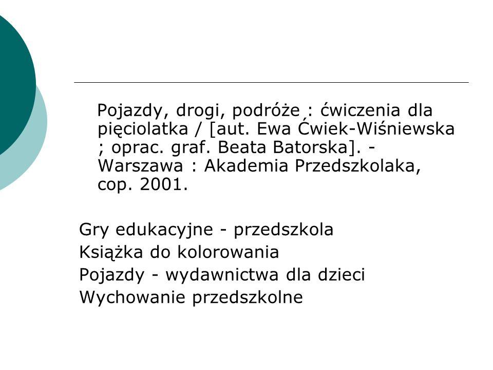 Pojazdy, drogi, podróże : ćwiczenia dla pięciolatka / [aut. Ewa Ćwiek-Wiśniewska ; oprac. graf. Beata Batorska]. - Warszawa : Akademia Przedszkolaka,