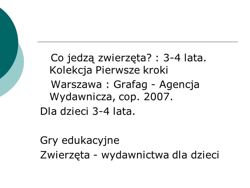 Co jedzą zwierzęta? : 3-4 lata. Kolekcja Pierwsze kroki Warszawa : Grafag - Agencja Wydawnicza, cop. 2007. Dla dzieci 3-4 lata. Gry edukacyjne Zwierzę
