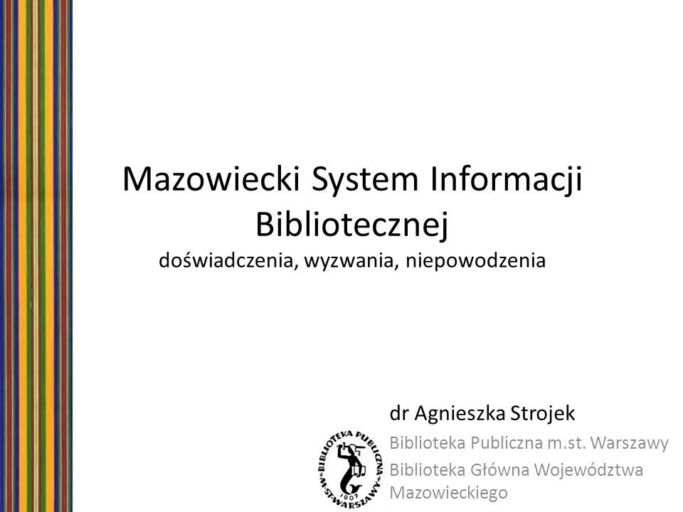 Mazowiecki System Informacji Bibliotecznej doświadczenia, wyzwania, niepowodzenia dr Agnieszka Strojek Biblioteka Publiczna m.st. Warszawy Biblioteka