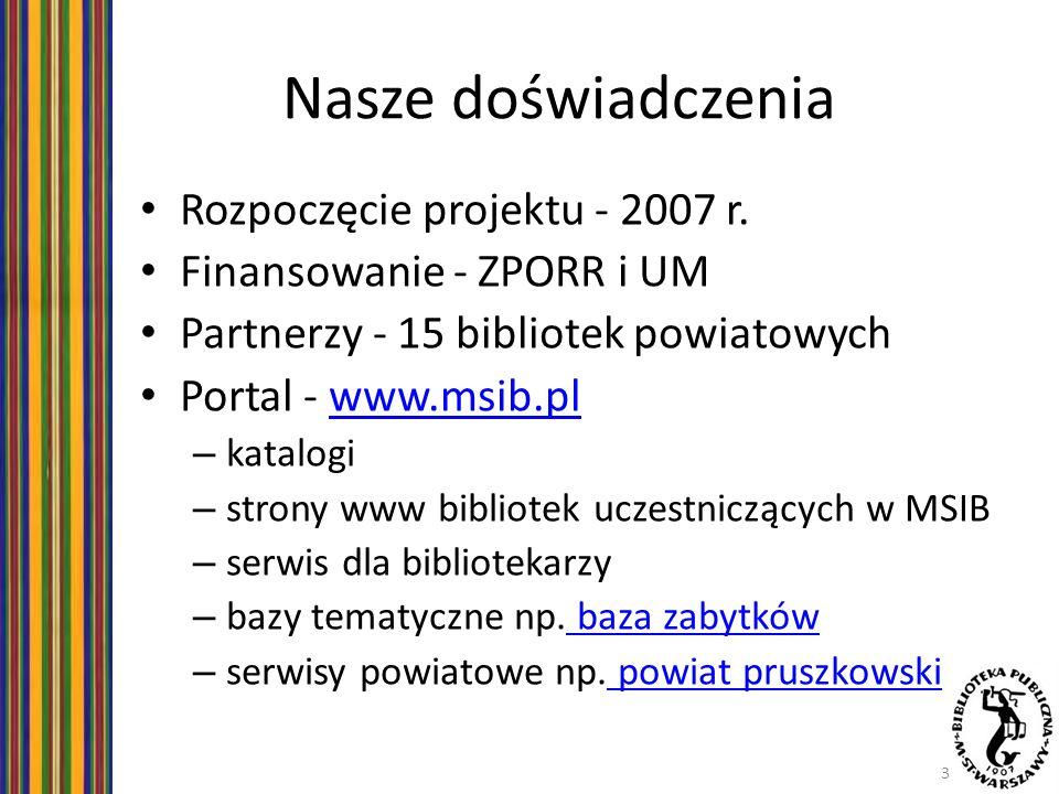 Nasze doświadczenia Rozpoczęcie projektu - 2007 r. Finansowanie - ZPORR i UM Partnerzy - 15 bibliotek powiatowych Portal - www.msib.plwww.msib.pl – ka