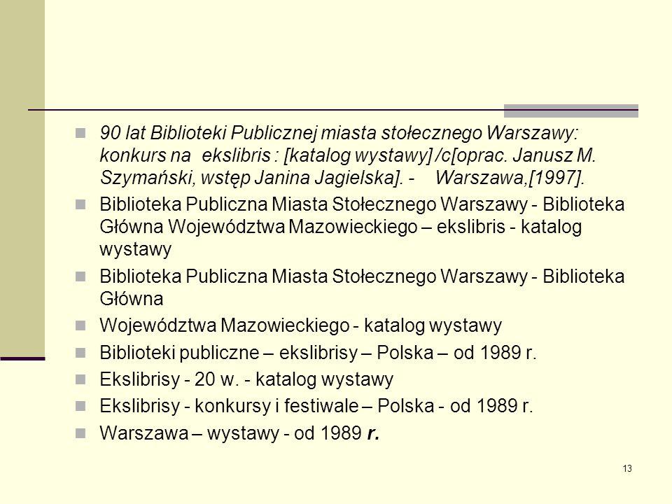 13 90 lat Biblioteki Publicznej miasta stołecznego Warszawy: konkurs na ekslibris : [katalog wystawy] /c[oprac. Janusz M. Szymański, wstęp Janina Jagi