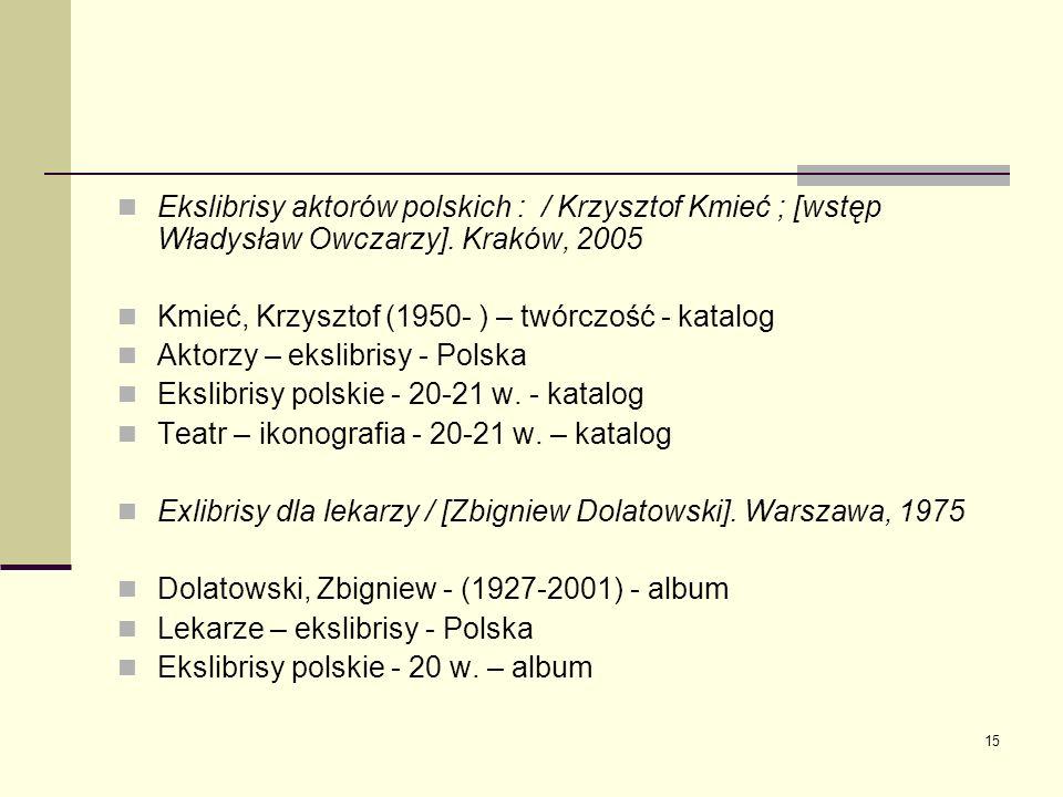 15 Ekslibrisy aktorów polskich : / Krzysztof Kmieć ; [wstęp Władysław Owczarzy]. Kraków, 2005 Kmieć, Krzysztof (1950- ) – twórczość - katalog Aktorzy