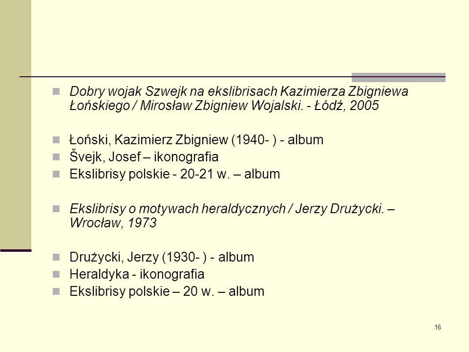 16 Dobry wojak Szwejk na ekslibrisach Kazimierza Zbigniewa Łońskiego / Mirosław Zbigniew Wojalski. - Łódź, 2005 Łoński, Kazimierz Zbigniew (1940- ) -