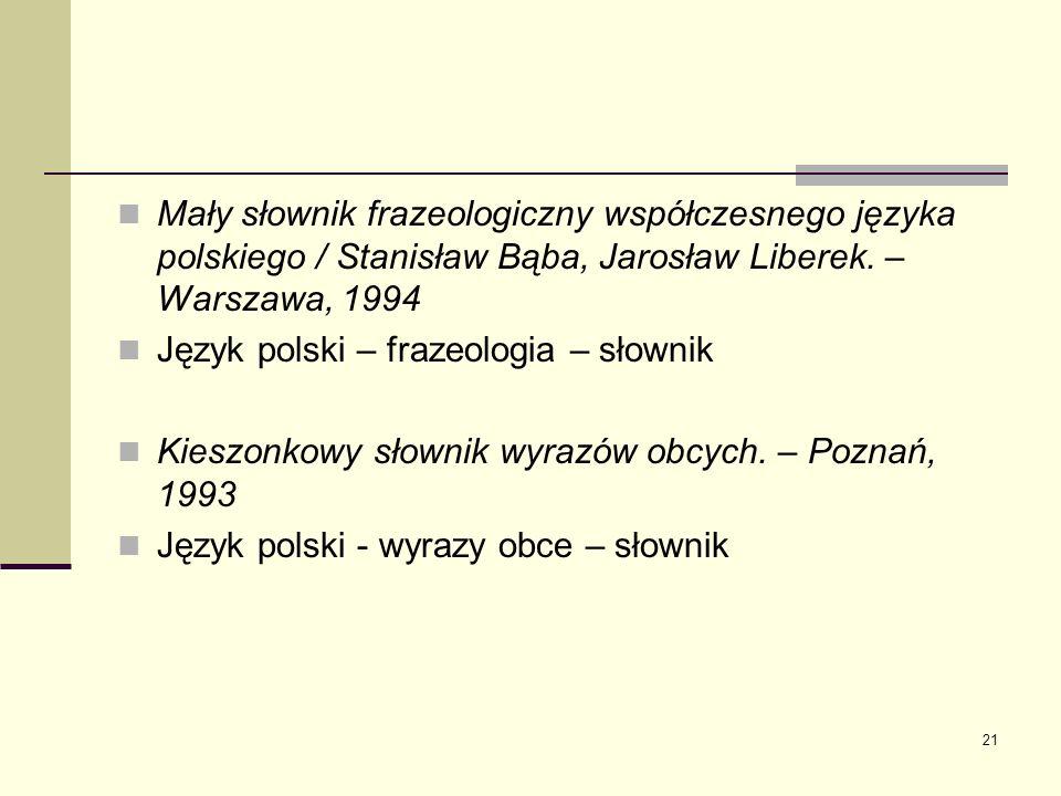 21 Mały słownik frazeologiczny współczesnego języka polskiego / Stanisław Bąba, Jarosław Liberek. – Warszawa, 1994 Język polski – frazeologia – słowni