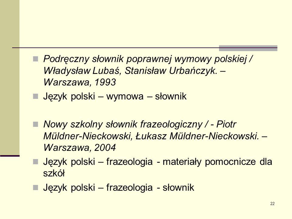22 Podręczny słownik poprawnej wymowy polskiej / Władysław Lubaś, Stanisław Urbańczyk. – Warszawa, 1993 Język polski – wymowa – słownik Nowy szkolny s
