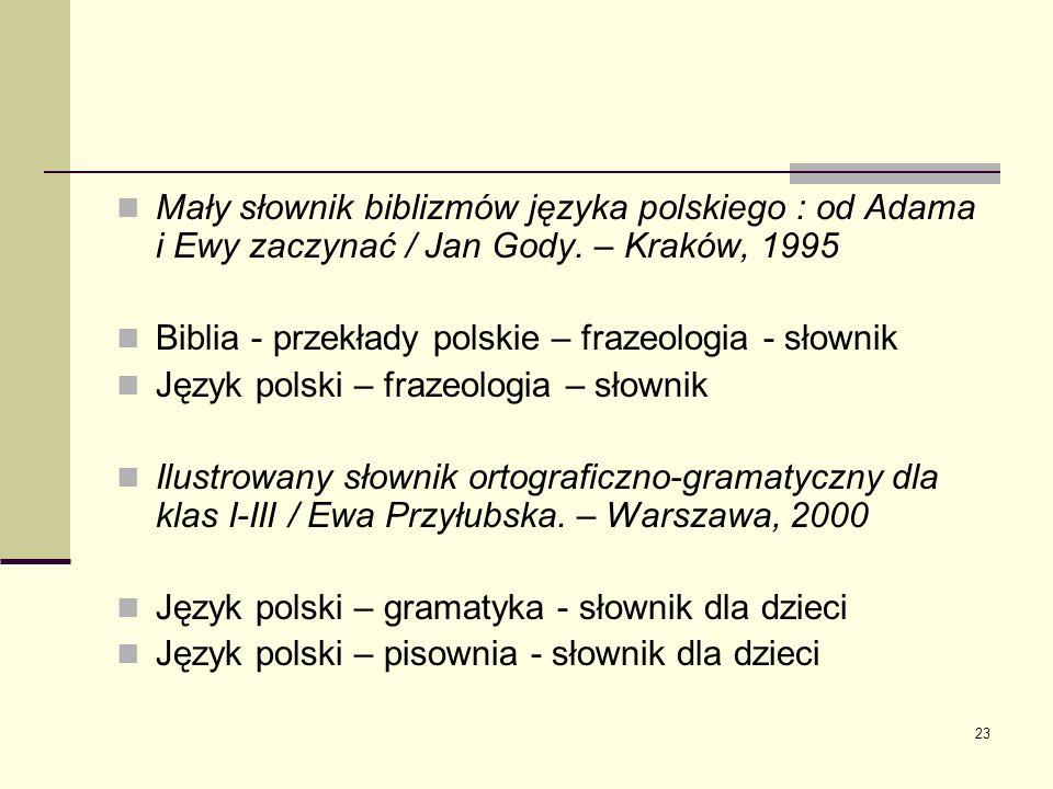 23 Mały słownik biblizmów języka polskiego : od Adama i Ewy zaczynać / Jan Gody. – Kraków, 1995 Biblia - przekłady polskie – frazeologia - słownik Jęz
