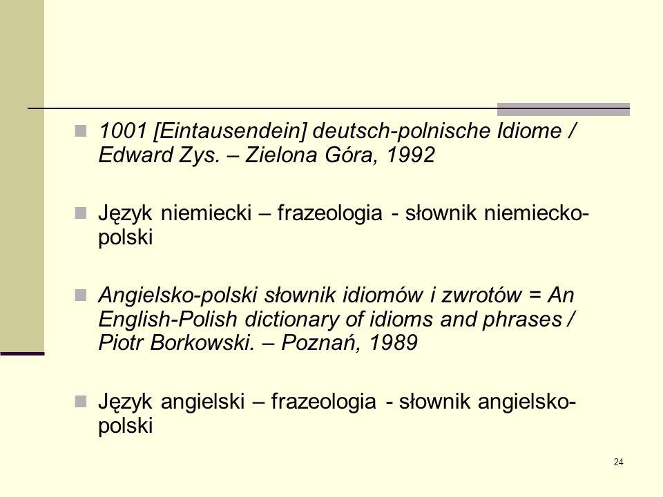 24 1001 [Eintausendein] deutsch-polnische Idiome / Edward Zys. – Zielona Góra, 1992 Język niemiecki – frazeologia - słownik niemiecko- polski Angielsk