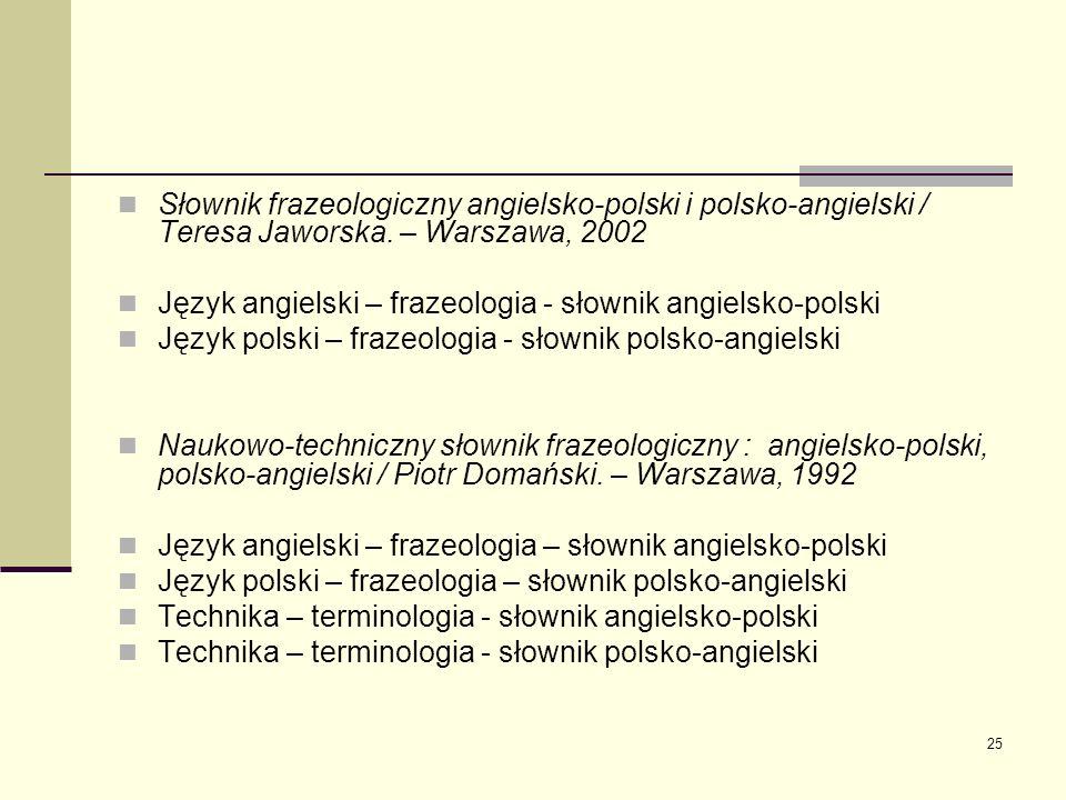 25 Słownik frazeologiczny angielsko-polski i polsko-angielski / Teresa Jaworska. – Warszawa, 2002 Język angielski – frazeologia - słownik angielsko-po