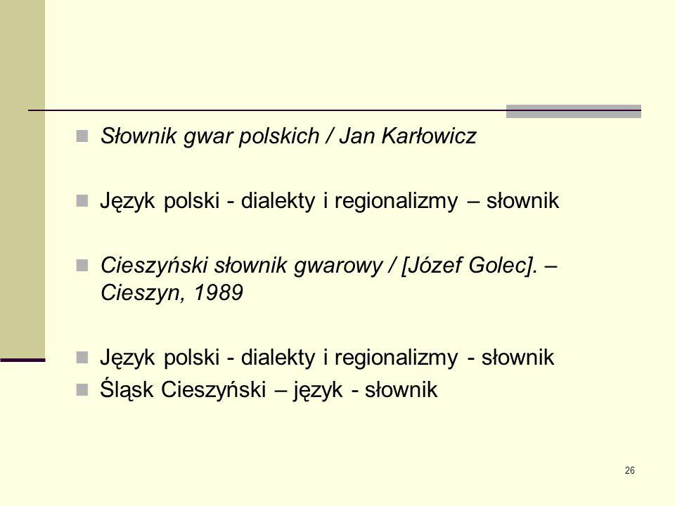 26 Słownik gwar polskich / Jan Karłowicz Język polski - dialekty i regionalizmy – słownik Cieszyński słownik gwarowy / [Józef Golec]. – Cieszyn, 1989