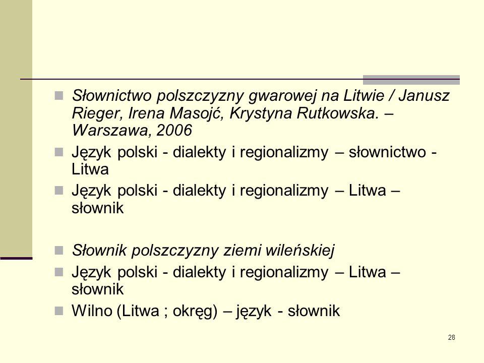 28 Słownictwo polszczyzny gwarowej na Litwie / Janusz Rieger, Irena Masojć, Krystyna Rutkowska. – Warszawa, 2006 Język polski - dialekty i regionalizm